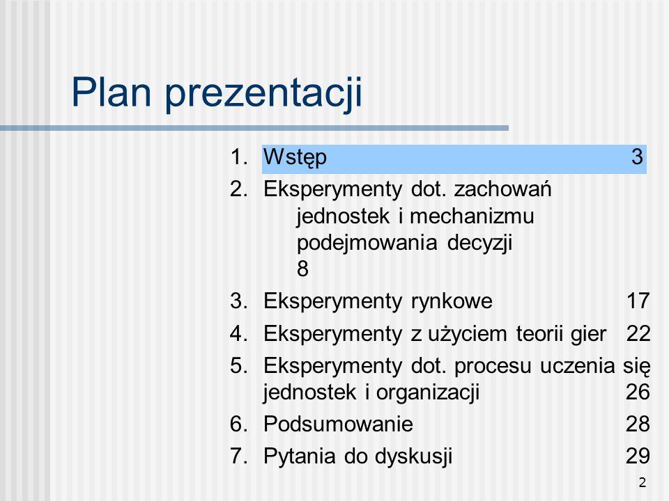 2 Plan prezentacji 1.Wstęp3 2. Eksperymenty dot. zachowań jednostek i mechanizmu podejmowania decyzji 8 3.Eksperymenty rynkowe 17 4.Eksperymenty z uży