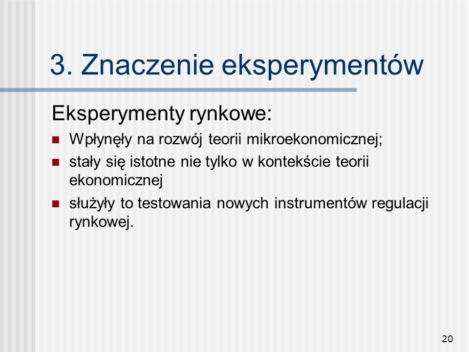 20 3. Znaczenie eksperymentów Eksperymenty rynkowe: Wpłynęły na rozwój teorii mikroekonomicznej; stały się istotne nie tylko w kontekście teorii ekono