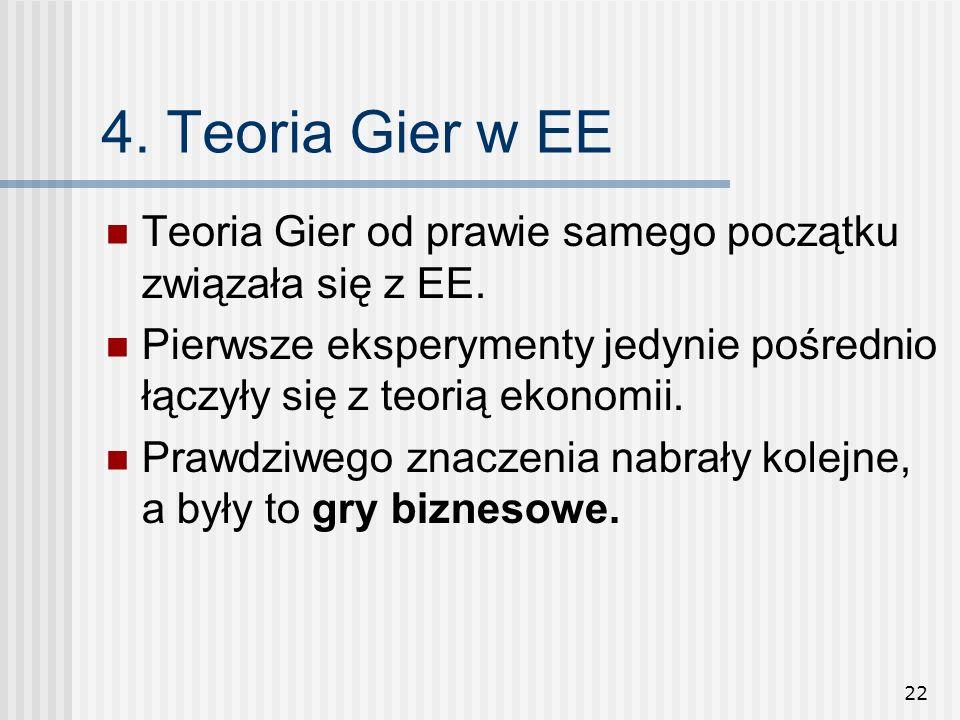 22 4. Teoria Gier w EE Teoria Gier od prawie samego początku związała się z EE. Pierwsze eksperymenty jedynie pośrednio łączyły się z teorią ekonomii.