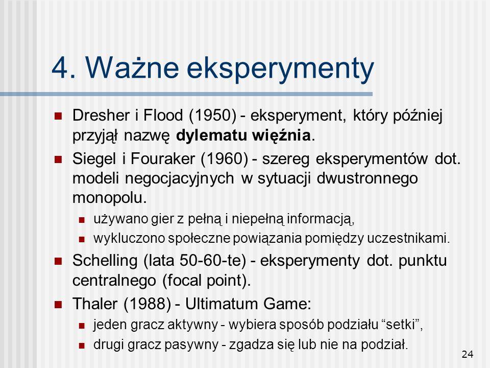 24 4. Ważne eksperymenty Dresher i Flood (1950) - eksperyment, który później przyjął nazwę dylematu więźnia. Siegel i Fouraker (1960) - szereg ekspery