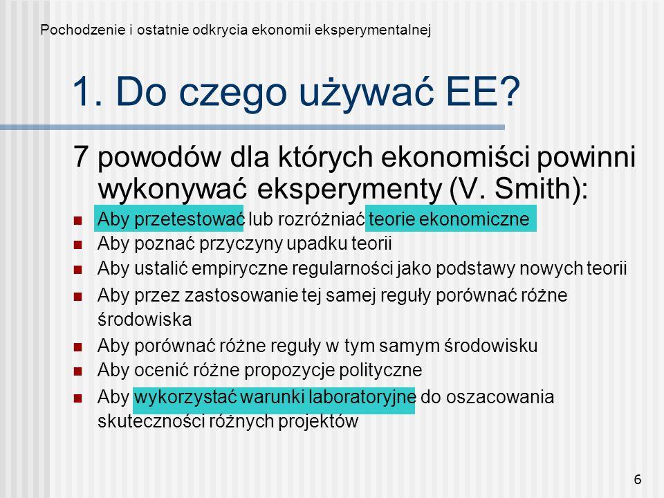 6 1. Do czego używać EE? Pochodzenie i ostatnie odkrycia ekonomii eksperymentalnej 7 powodów dla których ekonomiści powinni wykonywać eksperymenty (V.