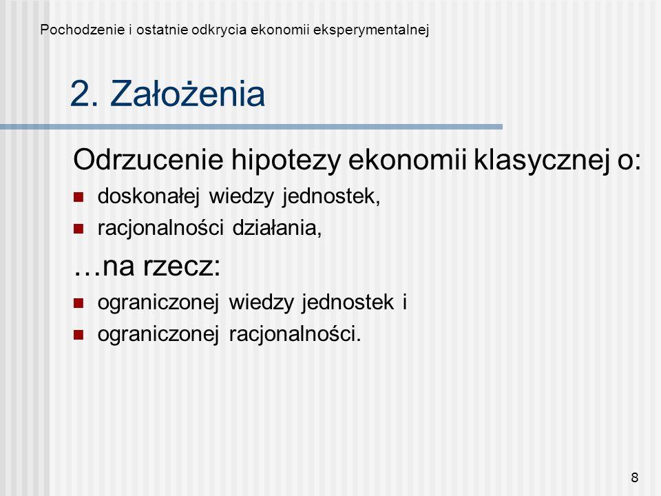8 2. Założenia Odrzucenie hipotezy ekonomii klasycznej o: doskonałej wiedzy jednostek, racjonalności działania, …na rzecz: ograniczonej wiedzy jednost
