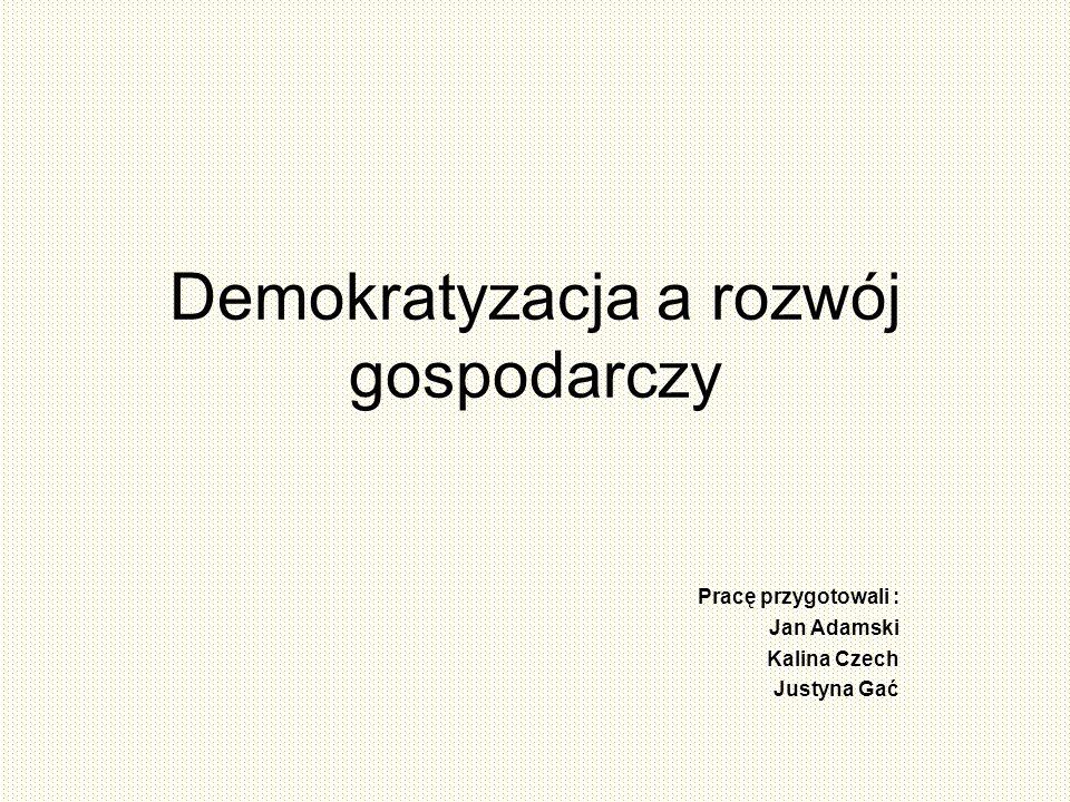 Demokratyzacja a rozwój gospodarczy Pracę przygotowali : Jan Adamski Kalina Czech Justyna Gać