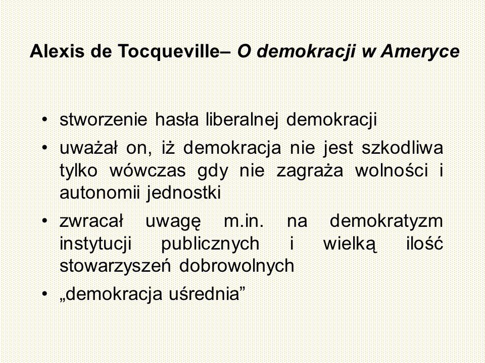 Alexis de Tocqueville– O demokracji w Ameryce stworzenie hasła liberalnej demokracji uważał on, iż demokracja nie jest szkodliwa tylko wówczas gdy nie zagraża wolności i autonomii jednostki zwracał uwagę m.in.