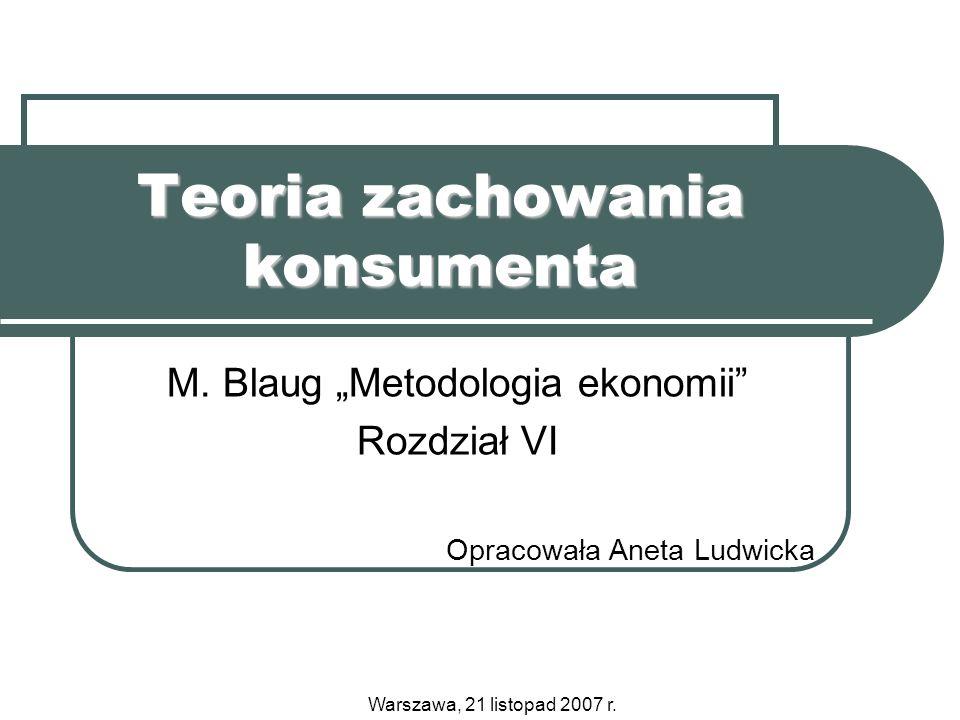 Teoria zachowania konsumenta M. Blaug Metodologia ekonomii Rozdział VI Opracowała Aneta Ludwicka Warszawa, 21 listopad 2007 r.