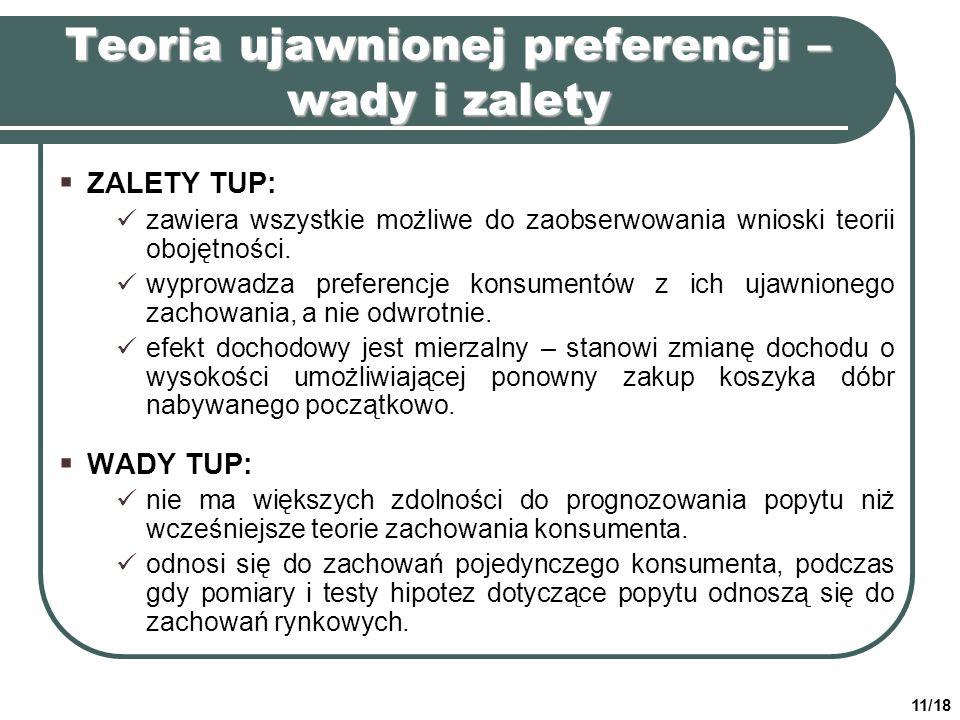 11/18 Teoria ujawnionej preferencji – wady i zalety ZALETY TUP: zawiera wszystkie możliwe do zaobserwowania wnioski teorii obojętności. wyprowadza pre