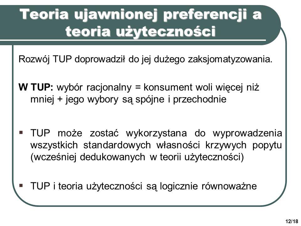 12/18 Teoria ujawnionej preferencji a teoria użyteczności Rozwój TUP doprowadził do jej dużego zaksjomatyzowania. W TUP: wybór racjonalny = konsument