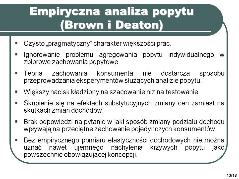 13/18 Empiryczna analiza popytu (Brown i Deaton) Czysto pragmatyczny charakter większości prac. Ignorowanie problemu agregowania popytu indywidualnego