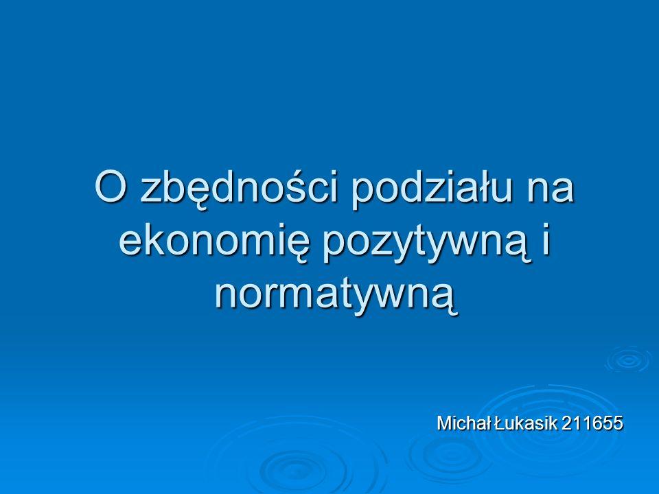 O zbędności podziału na ekonomię pozytywną i normatywną Michał Łukasik 211655