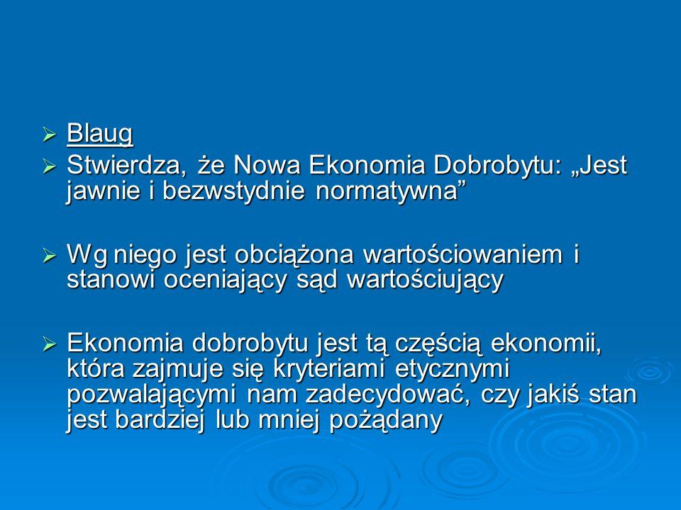 Blaug Blaug Stwierdza, że Nowa Ekonomia Dobrobytu: Jest jawnie i bezwstydnie normatywna Stwierdza, że Nowa Ekonomia Dobrobytu: Jest jawnie i bezwstydn