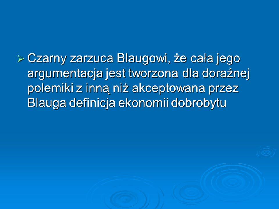 Czarny zarzuca Blaugowi, że cała jego argumentacja jest tworzona dla doraźnej polemiki z inną niż akceptowana przez Blauga definicja ekonomii dobrobyt