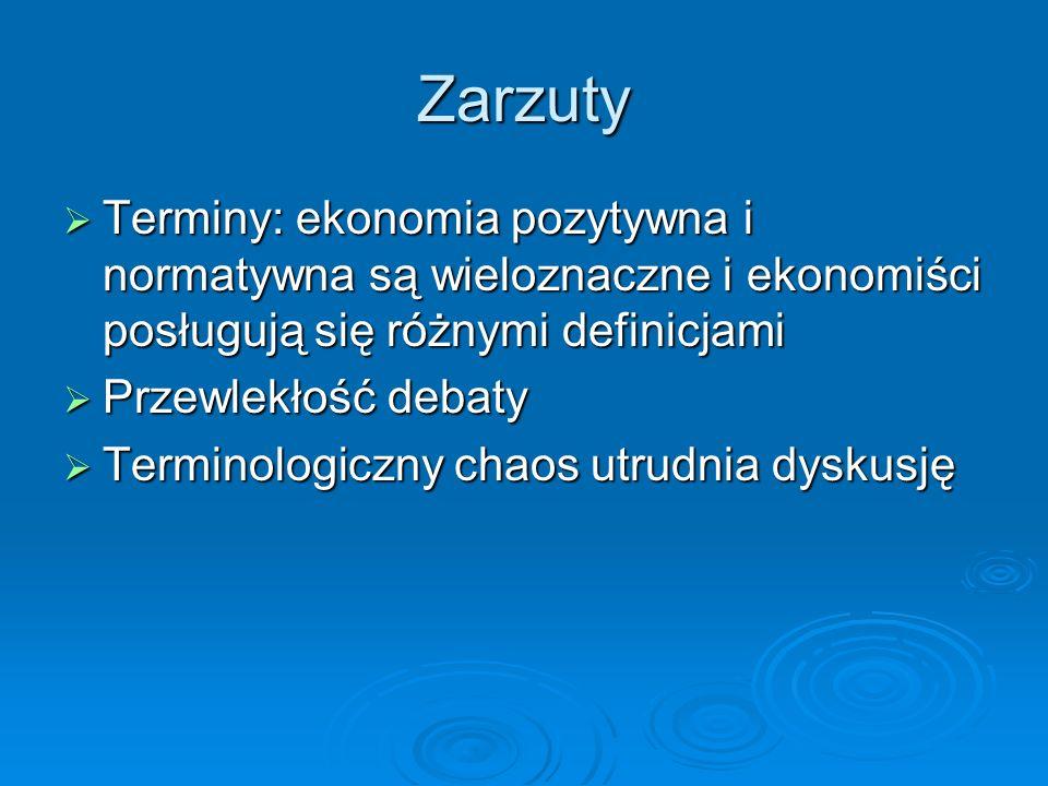Zarzuty Terminy: ekonomia pozytywna i normatywna są wieloznaczne i ekonomiści posługują się różnymi definicjami Terminy: ekonomia pozytywna i normatyw