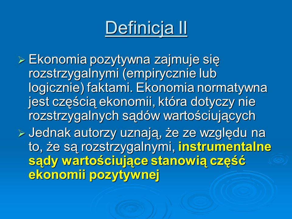 Definicja II Ekonomia pozytywna zajmuje się rozstrzygalnymi (empirycznie lub logicznie) faktami. Ekonomia normatywna jest częścią ekonomii, która doty