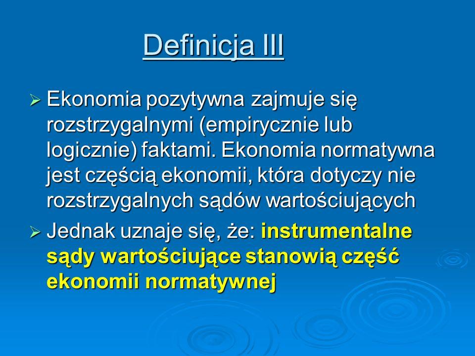 Definicja III Ekonomia pozytywna zajmuje się rozstrzygalnymi (empirycznie lub logicznie) faktami. Ekonomia normatywna jest częścią ekonomii, która dot