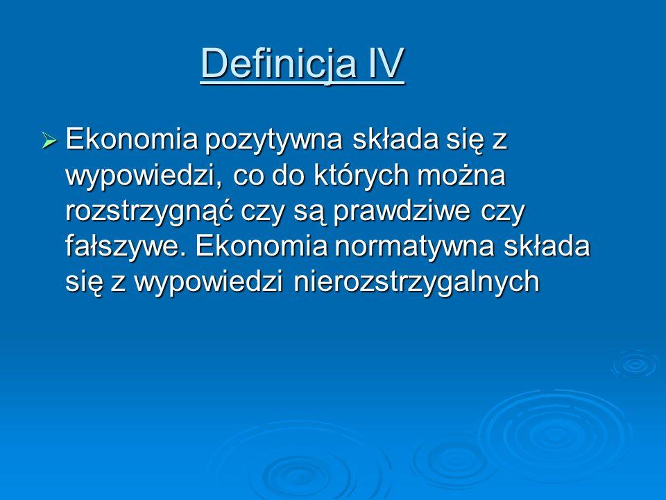 Definicja IV Ekonomia pozytywna składa się z wypowiedzi, co do których można rozstrzygnąć czy są prawdziwe czy fałszywe. Ekonomia normatywna składa si