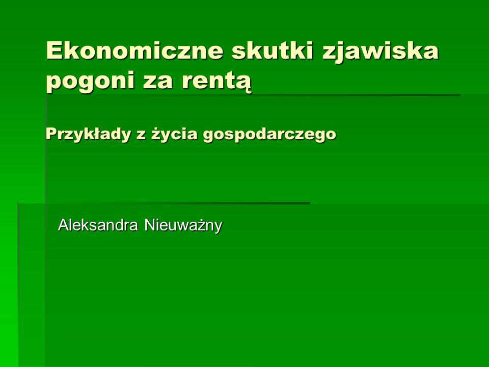 Ekonomiczne skutki zjawiska pogoni za rentą Przykłady z życia gospodarczego Aleksandra Nieuważny
