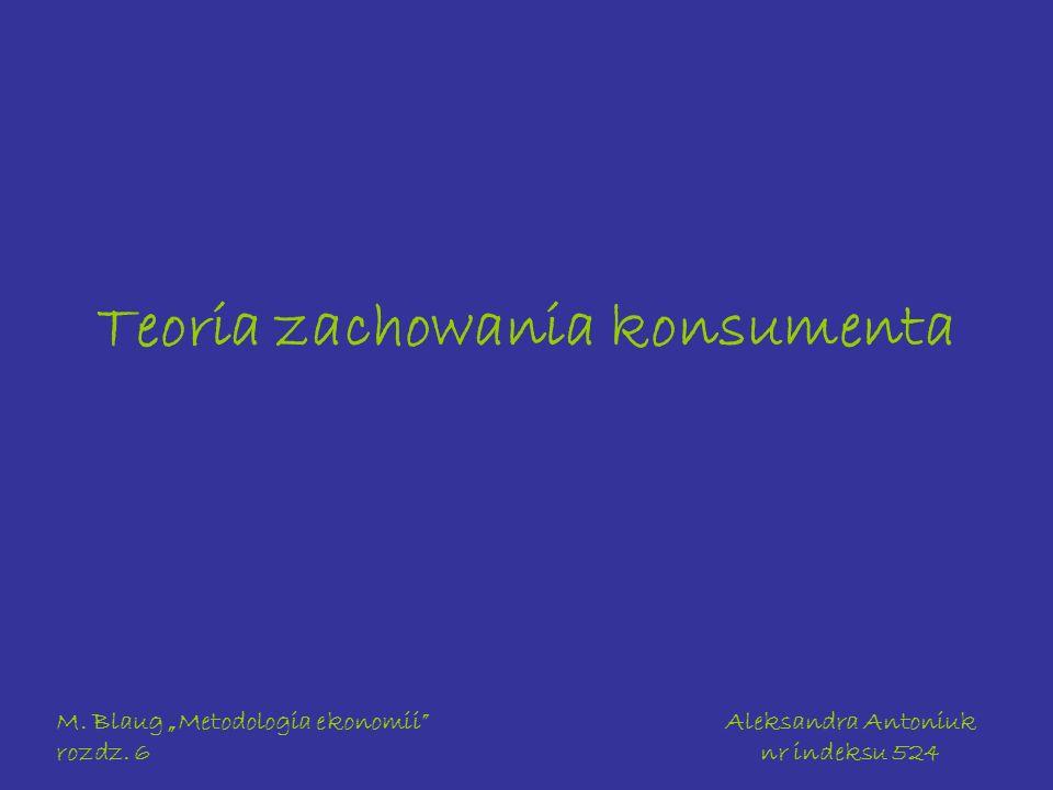 M. Blaug Metodologia ekonomii rozdz. 6 Aleksandra Antoniuk nr indeksu 524 Teoria zachowania konsumenta