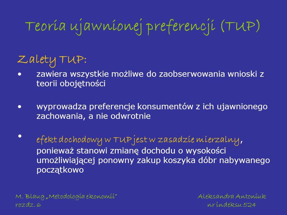 M. Blaug Metodologia ekonomii rozdz. 6 Aleksandra Antoniuk nr indeksu 524 Teoria ujawnionej preferencji (TUP) Zalety TUP: zawiera wszystkie możliwe do