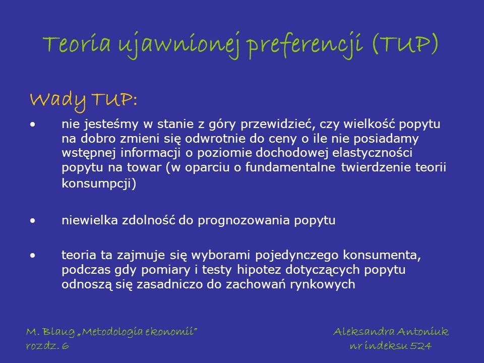 M. Blaug Metodologia ekonomii rozdz. 6 Aleksandra Antoniuk nr indeksu 524 Teoria ujawnionej preferencji (TUP) Wady TUP: nie jesteśmy w stanie z góry p