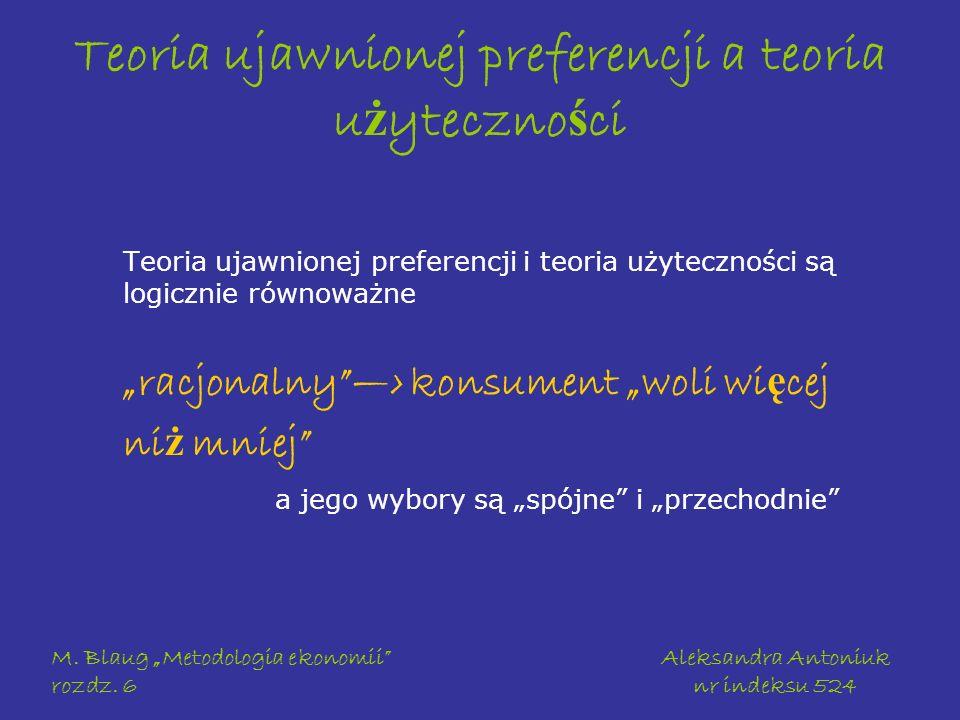 M. Blaug Metodologia ekonomii rozdz. 6 Aleksandra Antoniuk nr indeksu 524 Teoria ujawnionej preferencji a teoria u ż yteczno ś ci Teoria ujawnionej pr