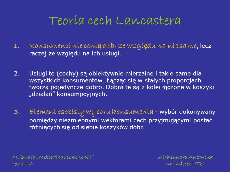 M. Blaug Metodologia ekonomii rozdz. 6 Aleksandra Antoniuk nr indeksu 524 Teoria cech Lancastera 1.Konsumenci nie ceni ą dóbr ze wzgl ę du na nie same