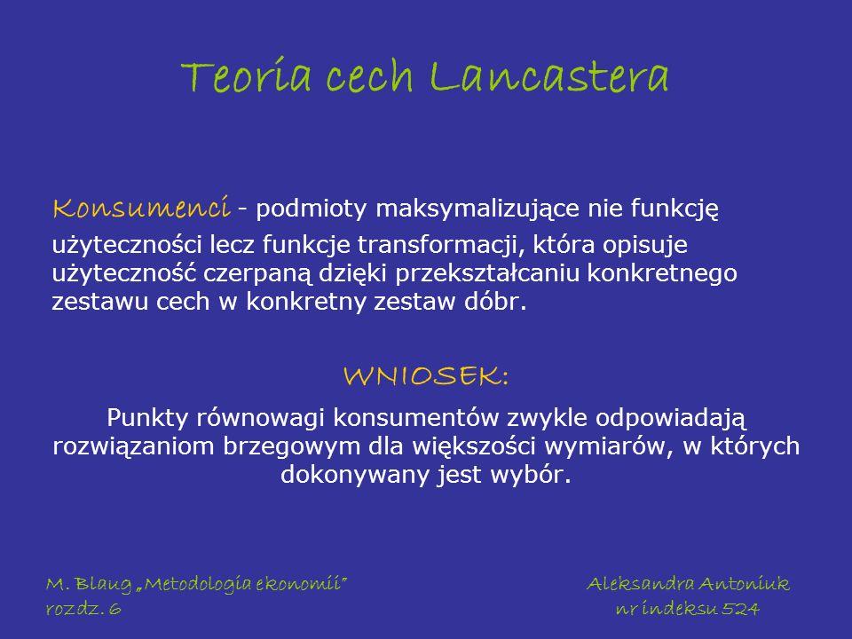 M. Blaug Metodologia ekonomii rozdz. 6 Aleksandra Antoniuk nr indeksu 524 Teoria cech Lancastera Konsumenci - podmioty maksymalizujące nie funkcję uży