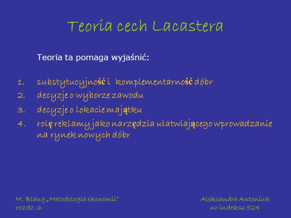 M. Blaug Metodologia ekonomii rozdz. 6 Aleksandra Antoniuk nr indeksu 524 Teoria cech Lacastera Teoria ta pomaga wyjaśnić: 1.substytucyjno ść i komple
