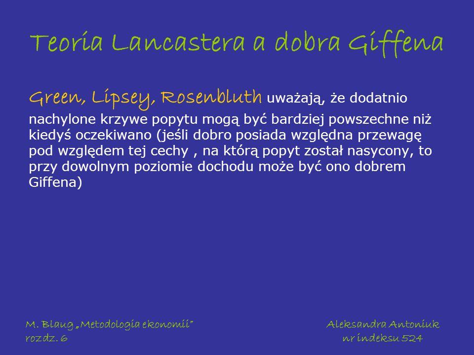 M. Blaug Metodologia ekonomii rozdz. 6 Aleksandra Antoniuk nr indeksu 524 Teoria Lancastera a dobra Giffena Green, Lipsey, Rosenbluth uważają, że doda