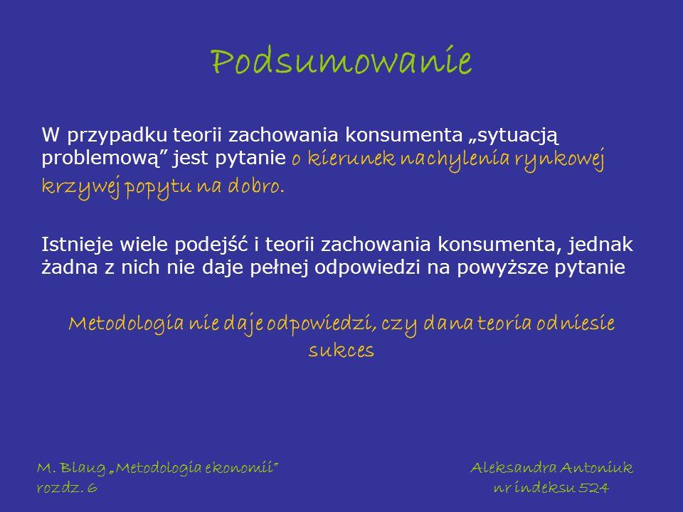M. Blaug Metodologia ekonomii rozdz. 6 Aleksandra Antoniuk nr indeksu 524 Podsumowanie W przypadku teorii zachowania konsumenta sytuacją problemową je