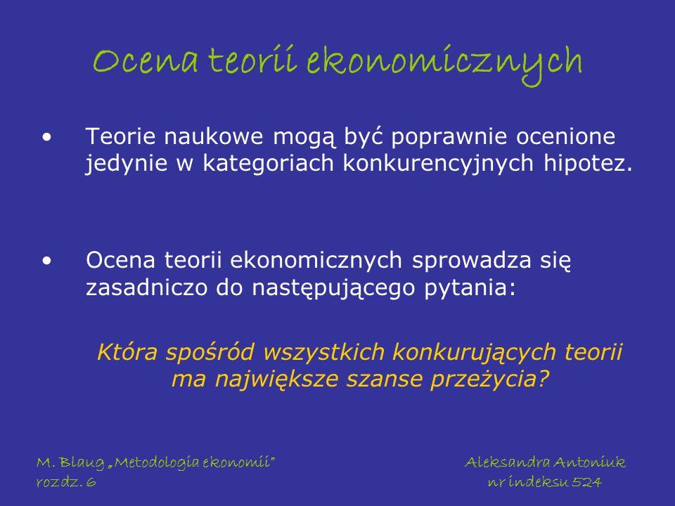 M. Blaug Metodologia ekonomii rozdz. 6 Aleksandra Antoniuk nr indeksu 524 Ocena teorii ekonomicznych Teorie naukowe mogą być poprawnie ocenione jedyni