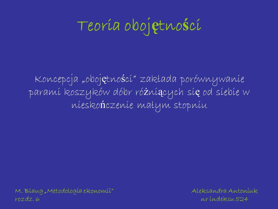 M. Blaug Metodologia ekonomii rozdz. 6 Aleksandra Antoniuk nr indeksu 524 Teoria oboj ę tno ś ci Koncepcja oboj ę tno ś ci zakłada porównywanie parami