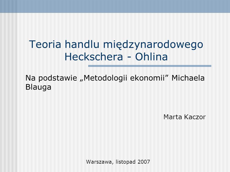 Teoria handlu międzynarodowego Heckschera - Ohlina Na podstawie Metodologii ekonomii Michaela Blauga Marta Kaczor Warszawa, listopad 2007