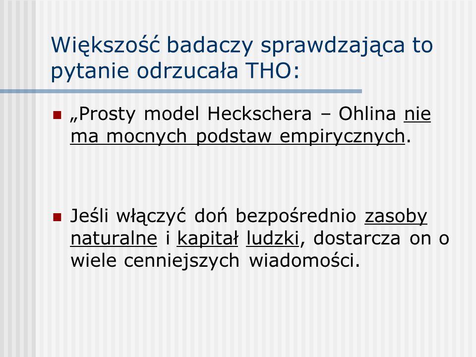 Większość badaczy sprawdzająca to pytanie odrzucała THO: Prosty model Heckschera – Ohlina nie ma mocnych podstaw empirycznych. Jeśli włączyć doń bezpo