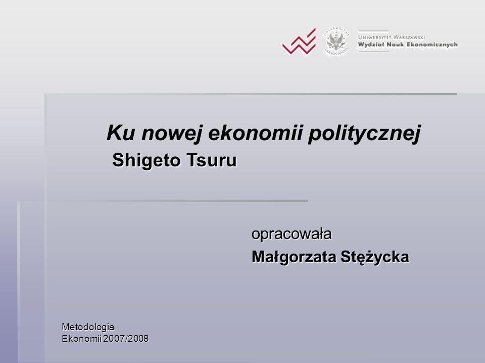 Metodologia Ekonomii 2007/2008 opracowała Małgorzata Stężycka Ku nowej ekonomii politycznej Shigeto Tsuru Shigeto Tsuru