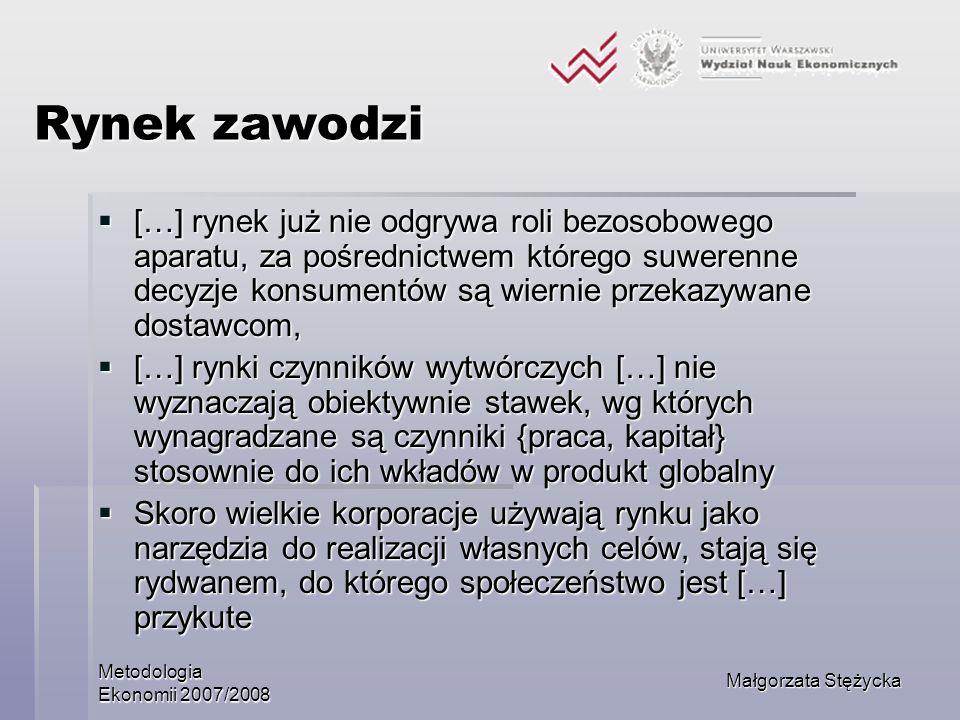 Metodologia Ekonomii 2007/2008 Małgorzata Stężycka Rynek zawodzi […] rynek już nie odgrywa roli bezosobowego aparatu, za pośrednictwem którego suweren