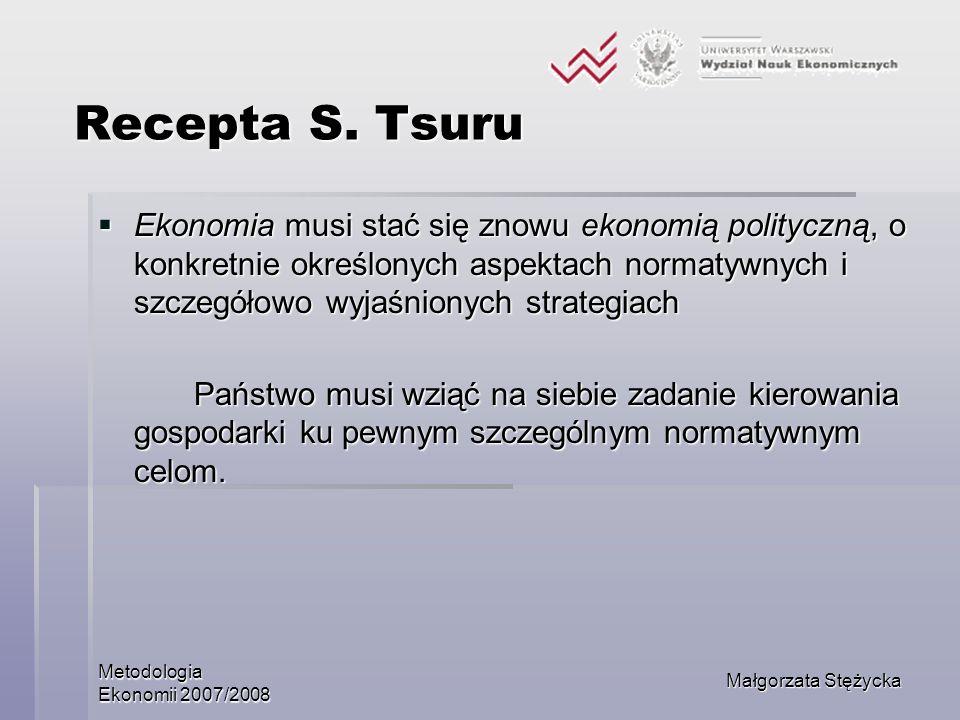 Metodologia Ekonomii 2007/2008 Małgorzata Stężycka Recepta S. Tsuru Recepta S. Tsuru Ekonomia musi stać się znowu ekonomią polityczną, o konkretnie ok