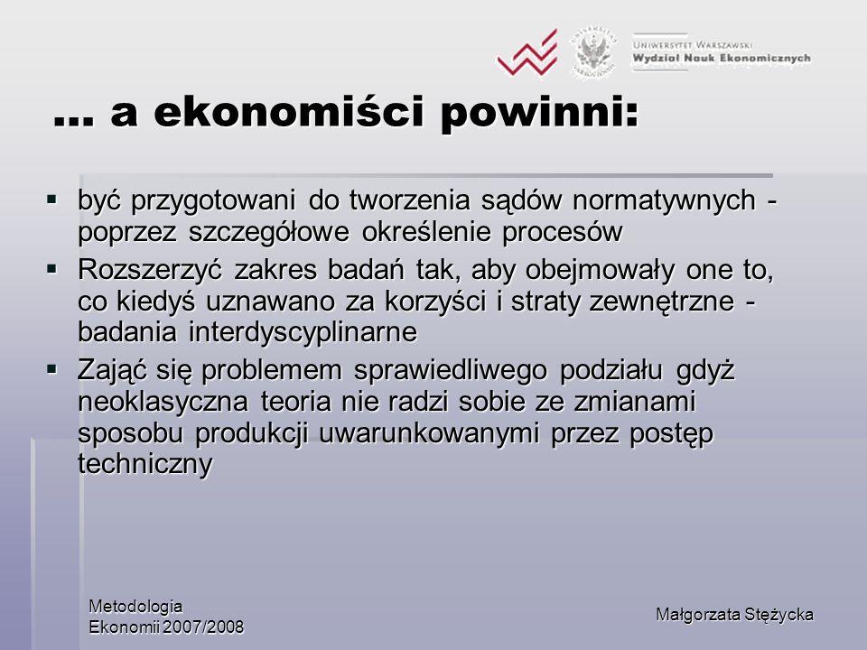 Metodologia Ekonomii 2007/2008 Małgorzata Stężycka … a ekonomiści powinni: być przygotowani do tworzenia sądów normatywnych - poprzez szczegółowe okre