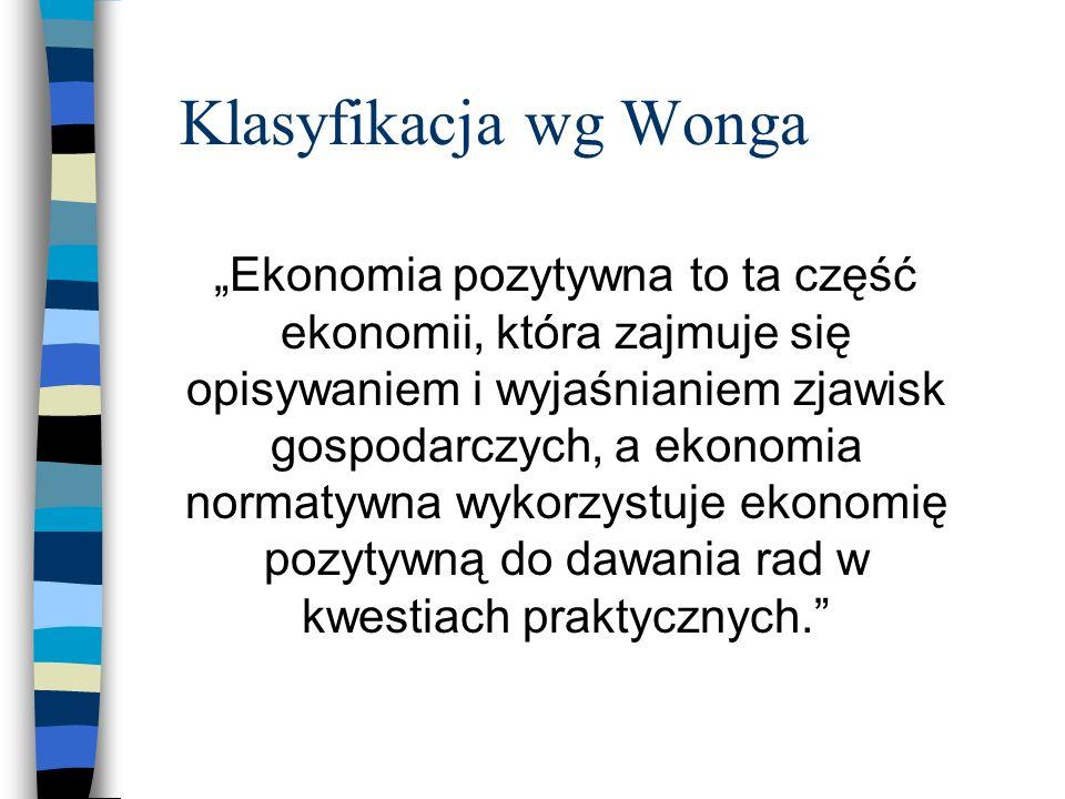 Klasyfikacja wg Wonga Ekonomia pozytywna to ta część ekonomii, która zajmuje się opisywaniem i wyjaśnianiem zjawisk gospodarczych, a ekonomia normatywna wykorzystuje ekonomię pozytywną do dawania rad w kwestiach praktycznych.
