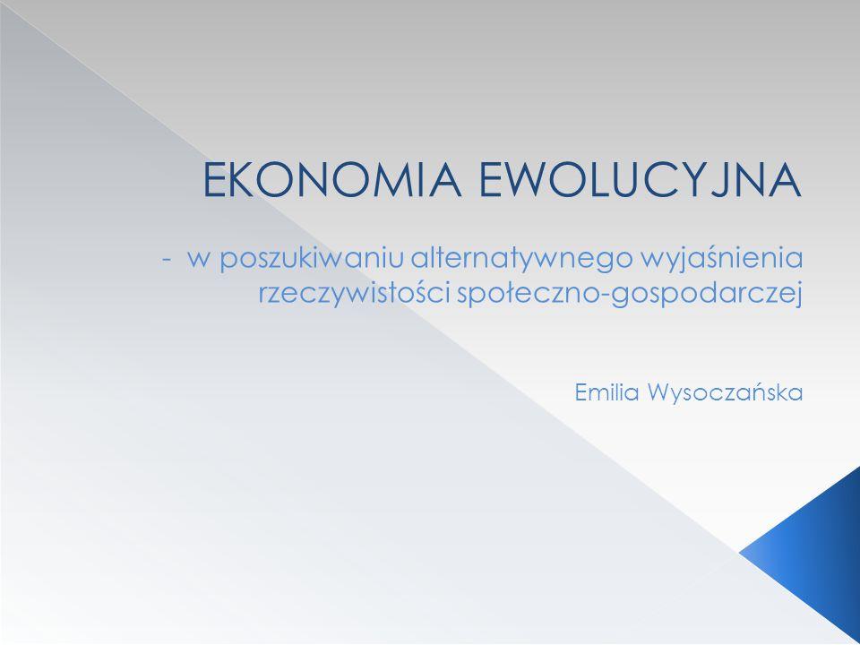 EKONOMIA EWOLUCYJNA - w poszukiwaniu alternatywnego wyjaśnienia rzeczywistości społeczno-gospodarczej Emilia Wysoczańska
