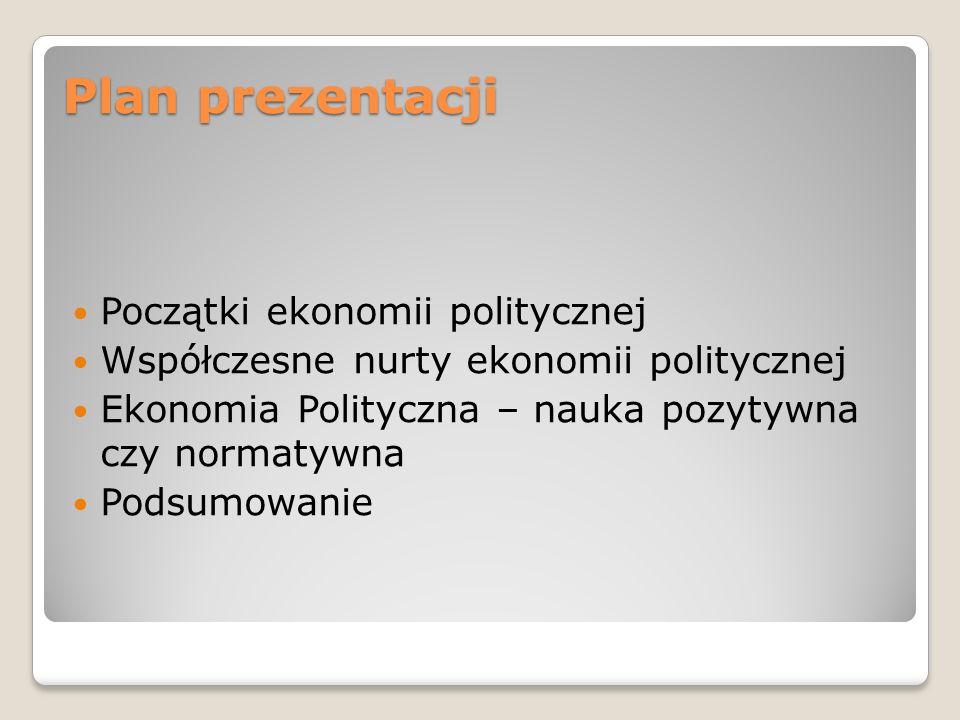 Plan prezentacji Początki ekonomii politycznej Współczesne nurty ekonomii politycznej Ekonomia Polityczna – nauka pozytywna czy normatywna Podsumowani
