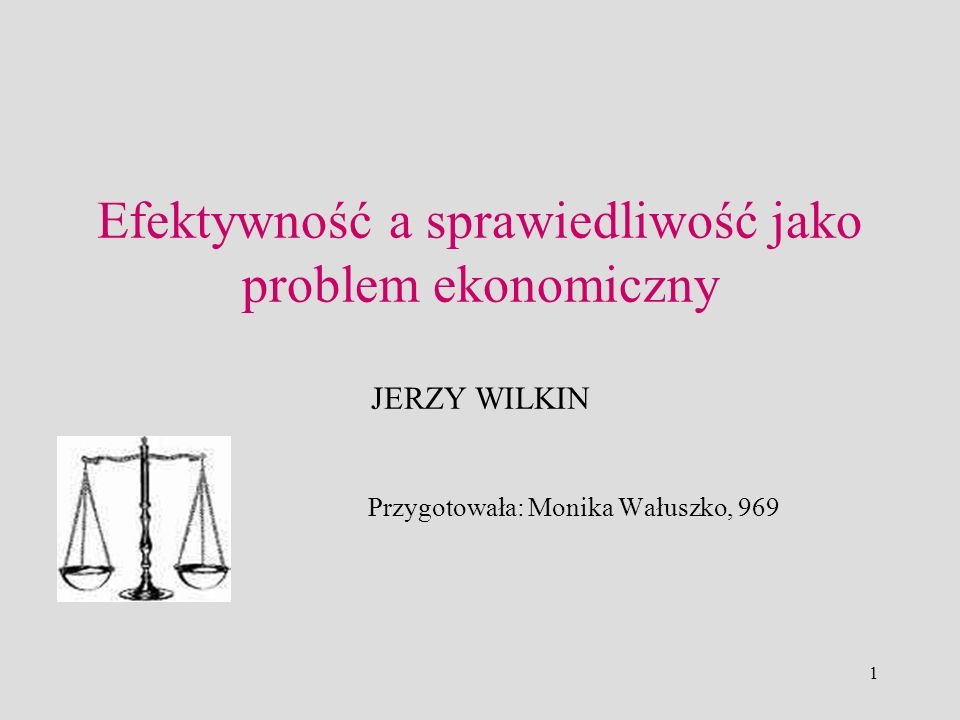 1 Efektywność a sprawiedliwość jako problem ekonomiczny JERZY WILKIN Przygotowała: Monika Wałuszko, 969