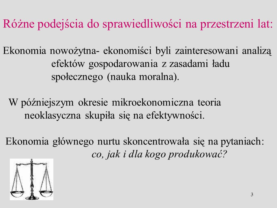 3 Różne podejścia do sprawiedliwości na przestrzeni lat: Ekonomia nowożytna- ekonomiści byli zainteresowani analizą efektów gospodarowania z zasadami