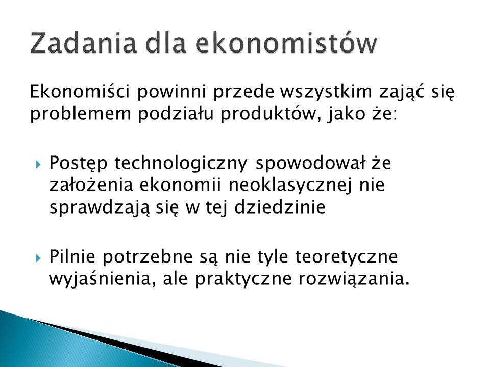 Ekonomiści powinni przede wszystkim zająć się problemem podziału produktów, jako że: Postęp technologiczny spowodował że założenia ekonomii neoklasycz