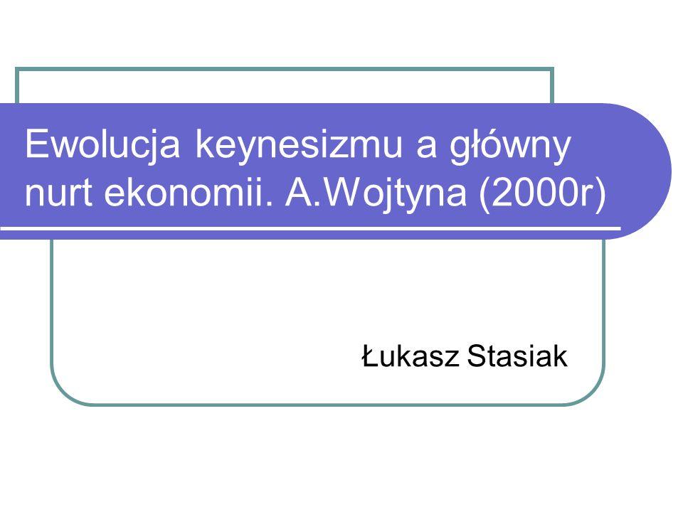 Ewolucja keynesizmu a główny nurt ekonomii. A.Wojtyna (2000r) Łukasz Stasiak