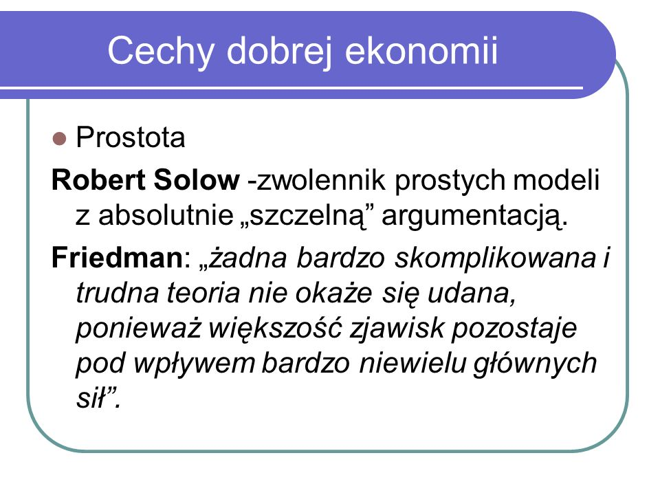 Cechy dobrej ekonomii Prostota Robert Solow -zwolennik prostych modeli z absolutnie szczelną argumentacją. Friedman: żadna bardzo skomplikowana i trud