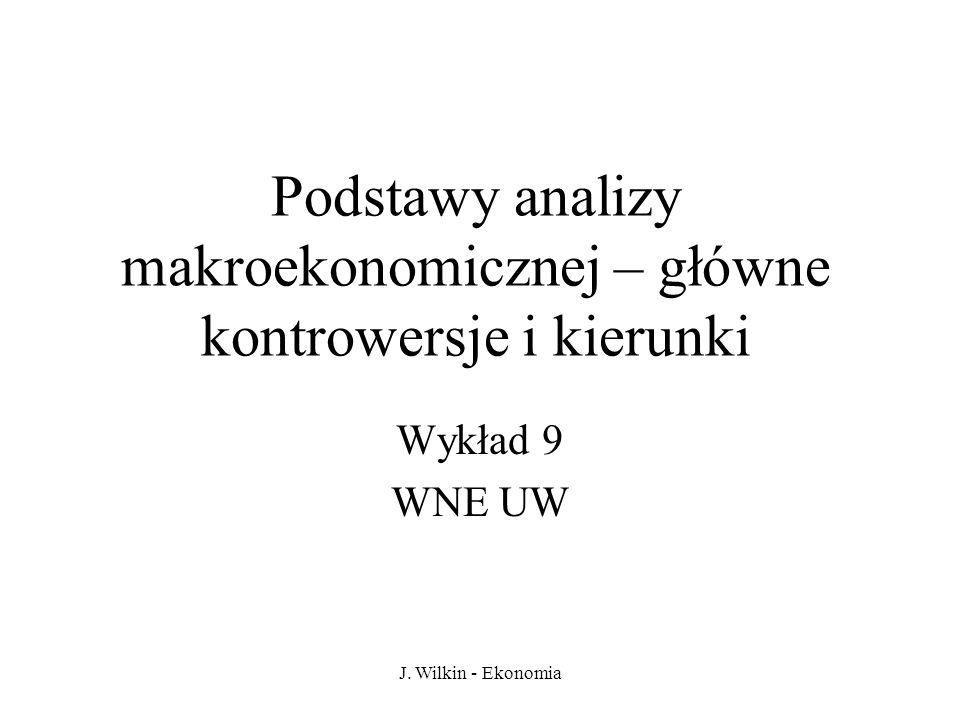 J. Wilkin - Ekonomia Podstawy analizy makroekonomicznej – główne kontrowersje i kierunki Wykład 9 WNE UW