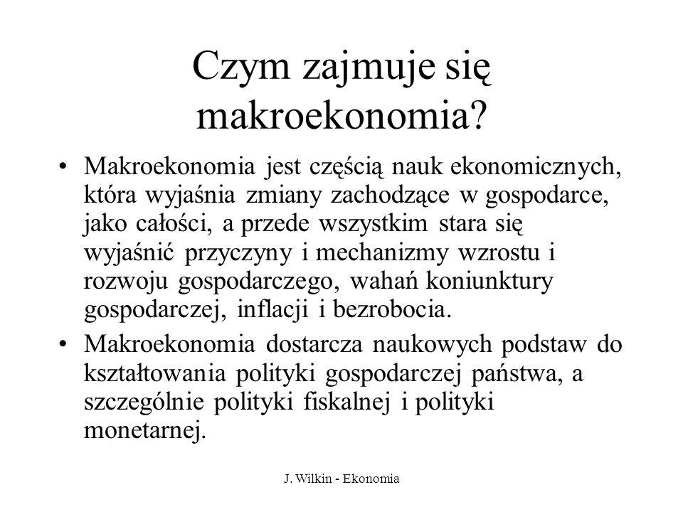 J. Wilkin - Ekonomia Czym zajmuje się makroekonomia? Makroekonomia jest częścią nauk ekonomicznych, która wyjaśnia zmiany zachodzące w gospodarce, jak
