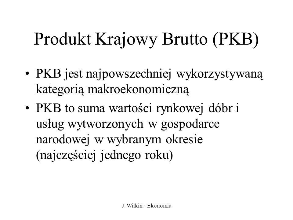 J. Wilkin - Ekonomia Produkt Krajowy Brutto (PKB) PKB jest najpowszechniej wykorzystywaną kategorią makroekonomiczną PKB to suma wartości rynkowej dób