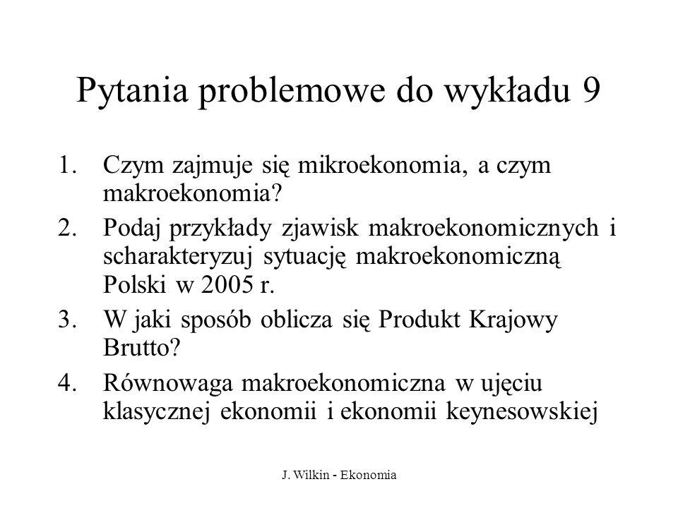 J. Wilkin - Ekonomia Pytania problemowe do wykładu 9 1.Czym zajmuje się mikroekonomia, a czym makroekonomia? 2.Podaj przykłady zjawisk makroekonomiczn