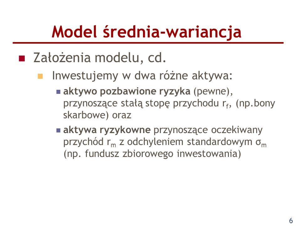 6 Model średnia-wariancja Założenia modelu, cd. Inwestujemy w dwa różne aktywa: aktywo pozbawione ryzyka (pewne), przynoszące stałą stopę przychodu r